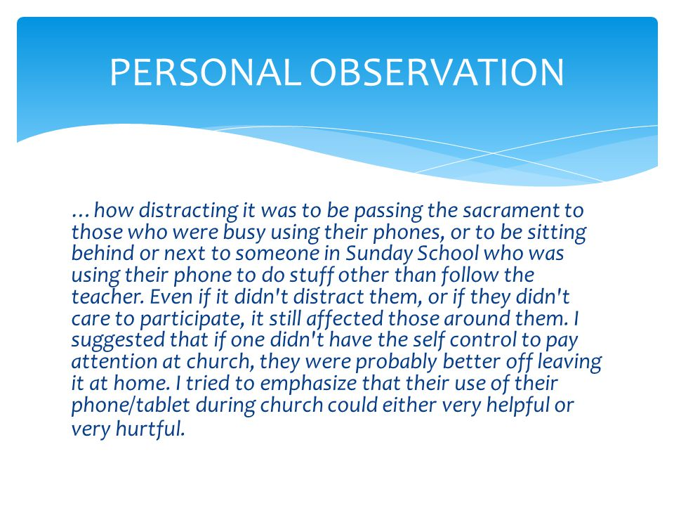 PERSONAL OBSERVATION …how distracting it was to be passing the sacrament to those who were busy using their phones, or to be sitting behind or next to someone in Sunday School who was using their phone to do stuff other than follow the teacher.