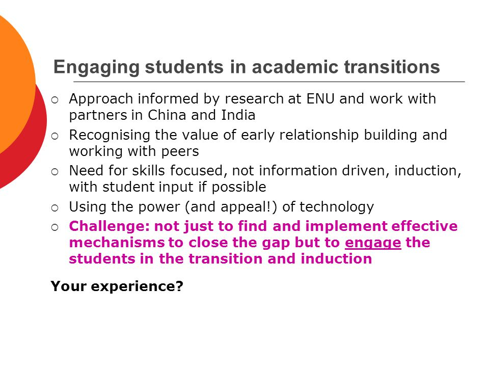 Engaging students in academic transitions  Approach informed by research at ENU and work with partners in China and India  Recognising the value of early relationship building and working with peers  Need for skills focused, not information driven, induction, with student input if possible  Using the power (and appeal!) of technology  Challenge: not just to find and implement effective mechanisms to close the gap but to engage the students in the transition and induction Your experience