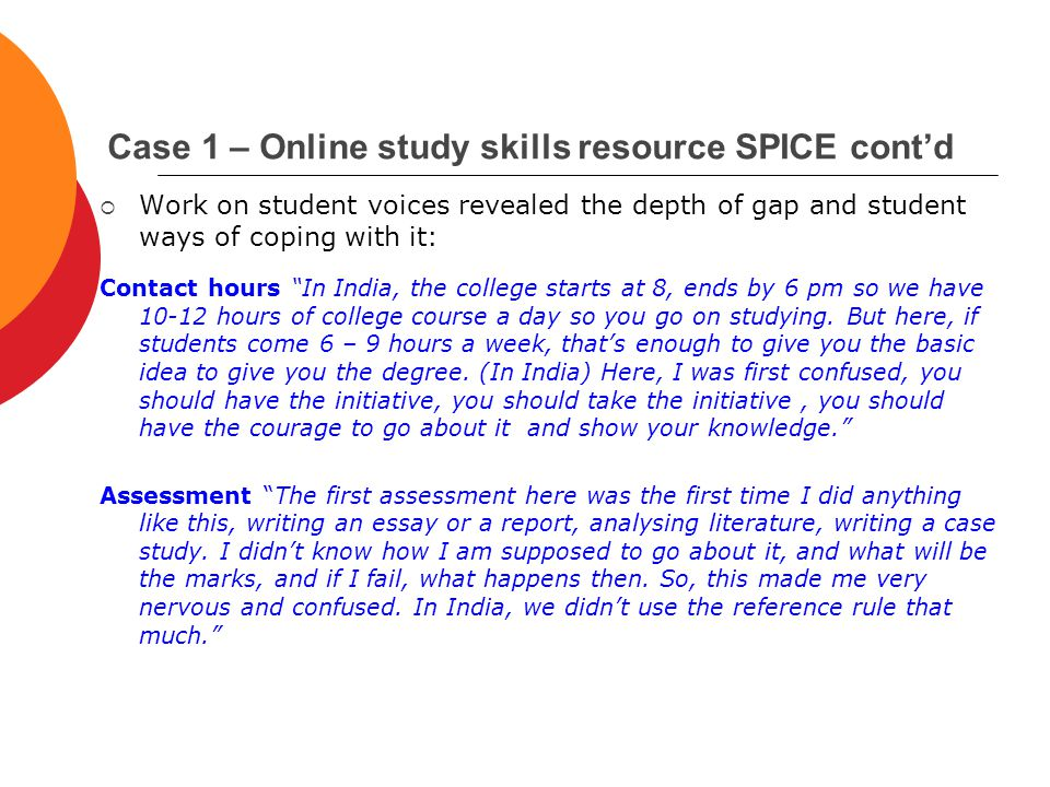 Case 1 – Online study skills resource SPICE cont'd  Work on student voices revealed the depth of gap and student ways of coping with it: Contact hours In India, the college starts at 8, ends by 6 pm so we have 10-12 hours of college course a day so you go on studying.
