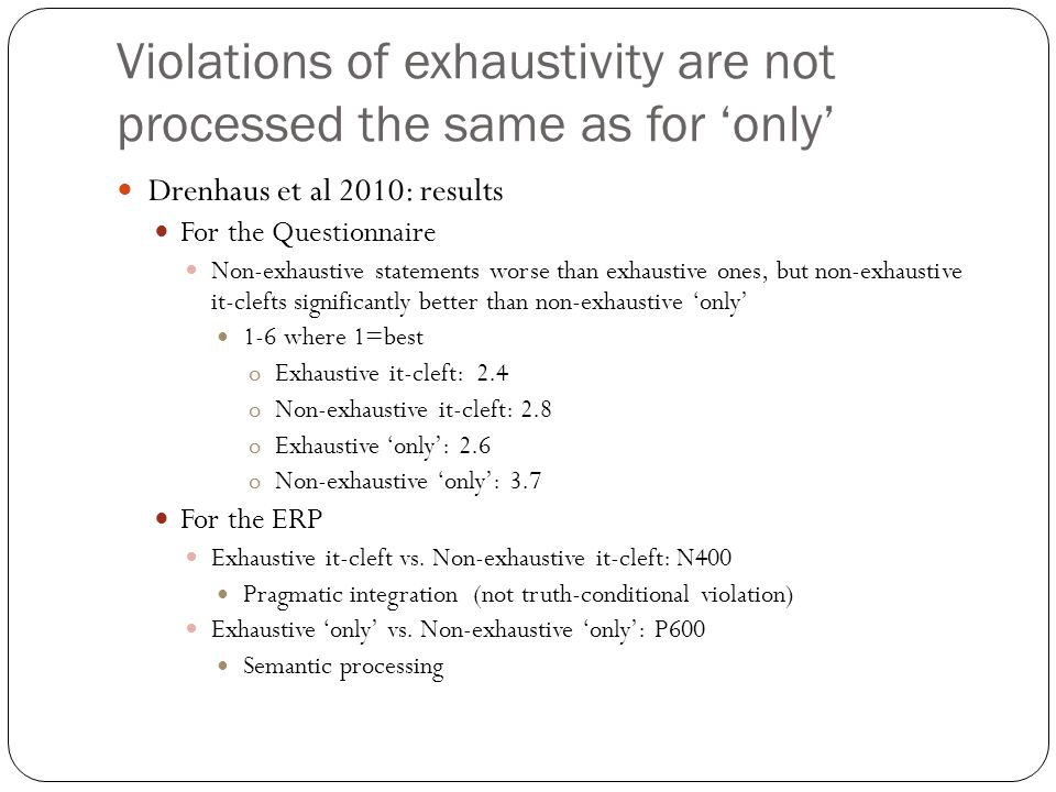Violations of exhaustivity are not processed the same as for 'only' Drenhaus et al 2010 Questionnaire study and ERP study Compared exhaustive and non-exhaustive it-clefts to exhaustive and non-exhaustive 'only' sentences in German a) Exhaustive it-cleft: Es ist Maria, die das Klavier spielen kann und ausserdem noch die Geige sagte… It is Mary who the piano play can and besides that also the violin says… It is Mary who can play the piano and, additionally, also the violin, says… b) Non-exhaustive it-cleft: Es ist Maria, die das Klavier spielen kann und ausserdem noch Luise und Jana sagte… It is Mary who the piano play can and besides her also Luise and Jana says… It is Mary who can play the piano and, additionally, also Luise and Jana, says… c) Exhaustive 'only' statement Nur Maria kann das Klavier spielen und ausserdem noch die Geige sagte… Only Mary can the piano play and besides that also the violin says… Only Mary can play the piano and, additionally, also the violin, says… d) Non-exhaustive 'only' statement Nur Maria kann das Klavier spielen und ausserdem noch Luise and Jana sagte… Only Mary can the piano play and besides that also Luise and Jana says… Only Mary can play the piano and, additionally, also Luise and Jana, says…