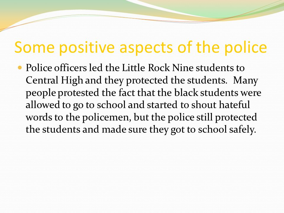 Some positive aspects of the police Police officers led the Little Rock Nine students to Central High and they protected the students. Many people pro