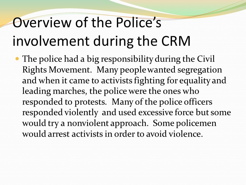 Overview of the Police's involvement during the CRM The police had a big responsibility during the Civil Rights Movement. Many people wanted segregati