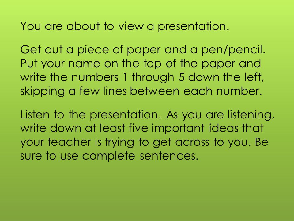 You are about to view a presentation. Get out a piece of paper and a pen/pencil.