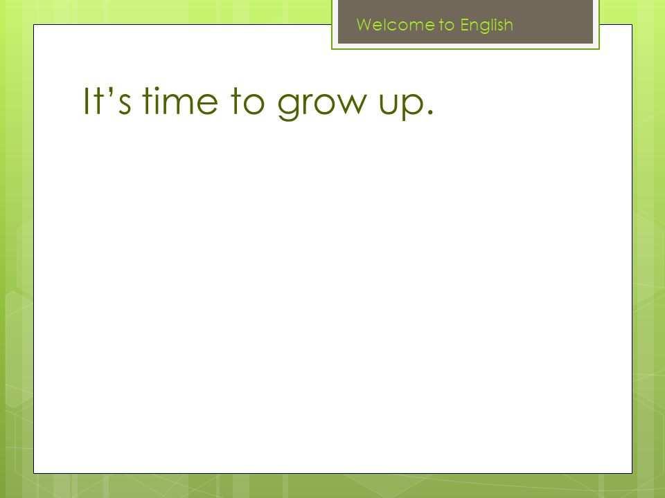 It's time to grow up. Welcome to English