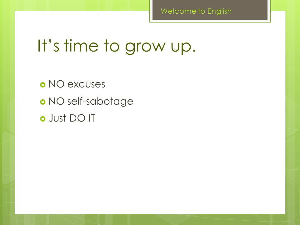 It's time to grow up. Welcome to English  NO excuses  NO self-sabotage  Just DO IT