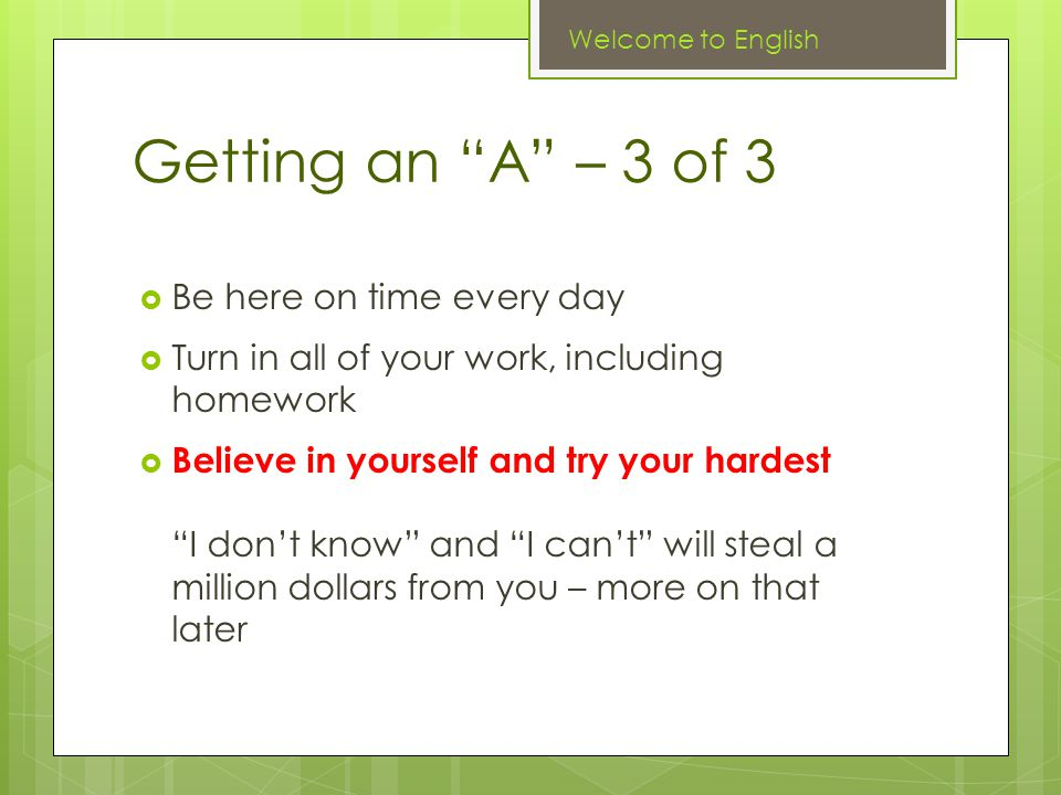 Getting an A – 3 of 3  Be here on time every day  Turn in all of your work, including homework  Believe in yourself and try your hardest I don't know and I can't will steal a million dollars from you – more on that later Welcome to English