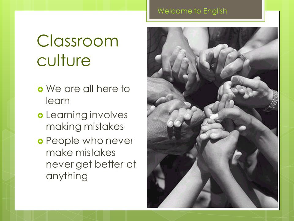 Classroom culture  We are all here to learn  Learning involves making mistakes  People who never make mistakes never get better at anything Welcome to English