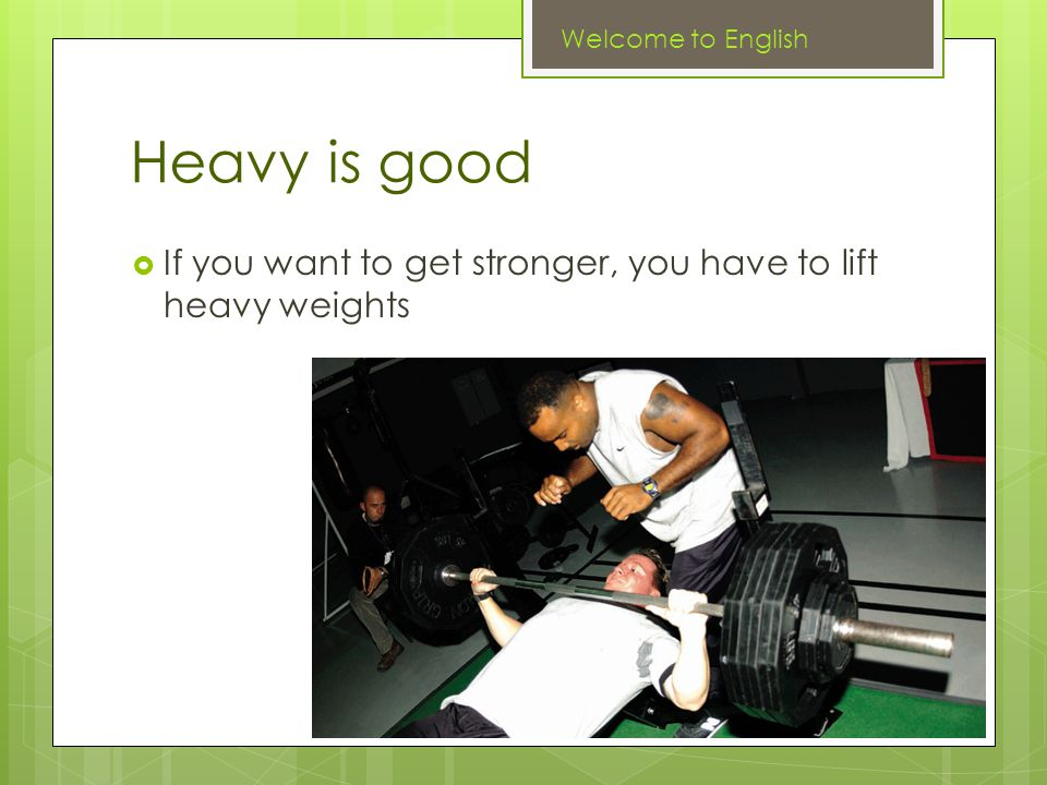 Heavy is good  If you want to get stronger, you have to lift heavy weights Welcome to English