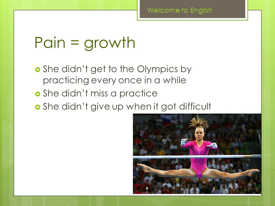 Pain = growth  She didn't get to the Olympics by practicing every once in a while  She didn't miss a practice  She didn't give up when it got difficult Welcome to English