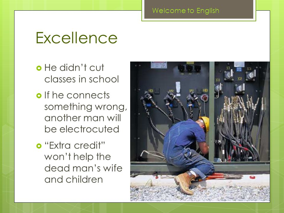 Excellence  He didn't cut classes in school  If he connects something wrong, another man will be electrocuted  Extra credit won't help the dead man's wife and children Welcome to English