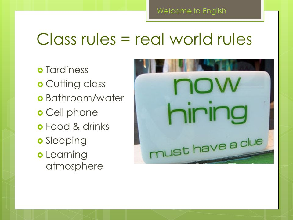 Class rules = real world rules  Tardiness  Cutting class  Bathroom/water  Cell phone  Food & drinks  Sleeping  Learning atmosphere Welcome to English