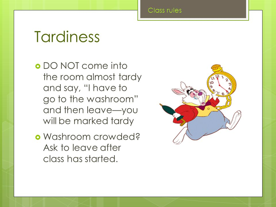 Tardiness  DO NOT come into the room almost tardy and say, I have to go to the washroom and then leave—you will be marked tardy  Washroom crowded.