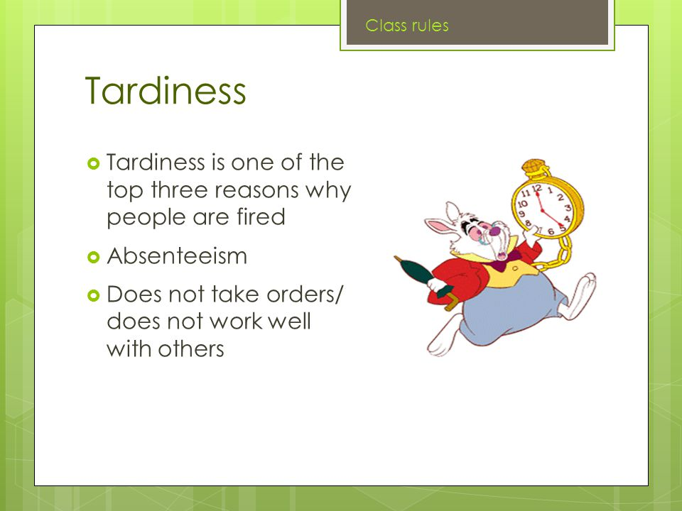 Tardiness  Tardiness is one of the top three reasons why people are fired  Absenteeism  Does not take orders/ does not work well with others Class rules