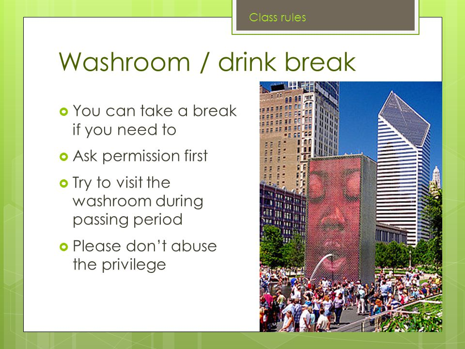 Washroom / drink break  You can take a break if you need to  Ask permission first  Try to visit the washroom during passing period  Please don't abuse the privilege Class rules
