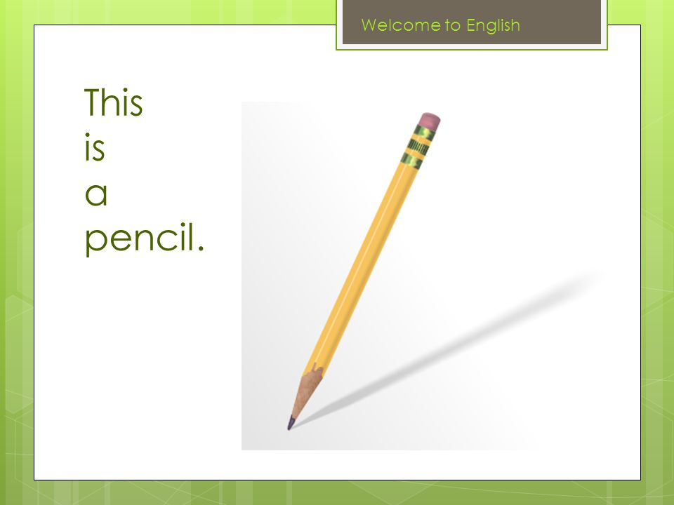 This is a pencil. Welcome to English