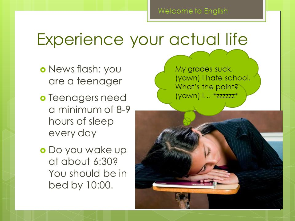 Experience your actual life  News flash: you are a teenager  Teenagers need a minimum of 8-9 hours of sleep every day  Do you wake up at about 6:30.