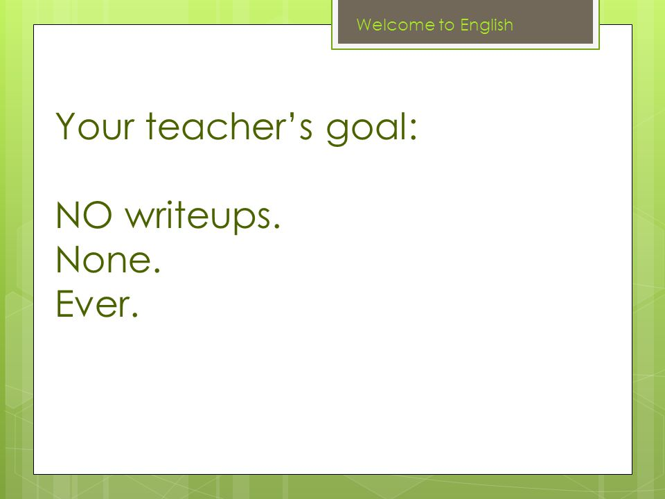 Your teacher's goal: NO writeups. None. Ever. Welcome to English
