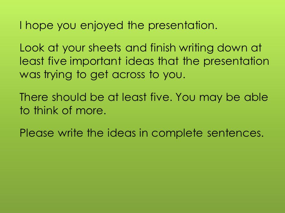 I hope you enjoyed the presentation. Look at your sheets and finish writing down at least five important ideas that the presentation was trying to get