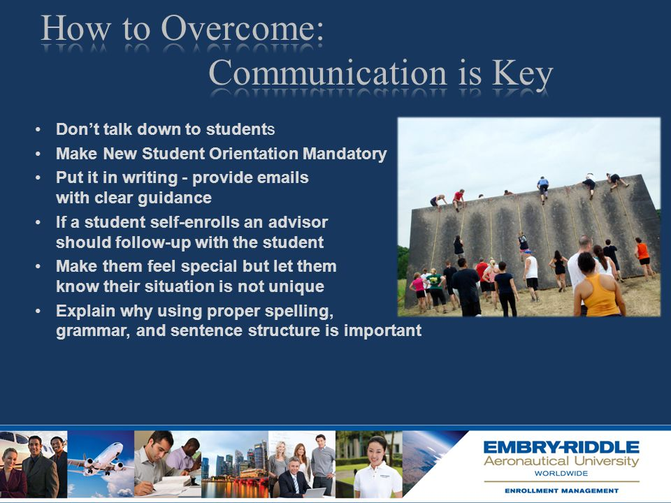 Don't talk down to students Make New Student Orientation Mandatory Put it in writing - provide emails with clear guidance If a student self-enrolls an advisor should follow-up with the student Make them feel special but let them know their situation is not unique Explain why using proper spelling, grammar, and sentence structure is important