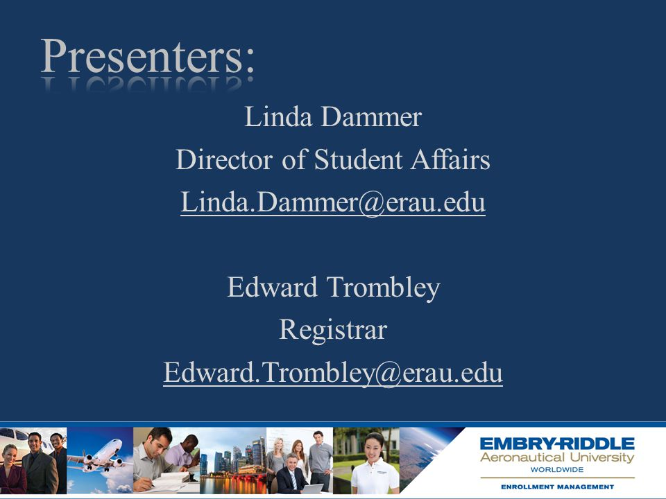 Linda Dammer Director of Student Affairs Linda.Dammer@erau.edu Edward Trombley Registrar Edward.Trombley@erau.edu