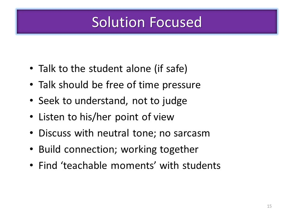 15 Talk to the student alone (if safe) Talk should be free of time pressure Seek to understand, not to judge Listen to his/her point of view Discuss with neutral tone; no sarcasm Build connection; working together Find 'teachable moments' with students Solution Focused
