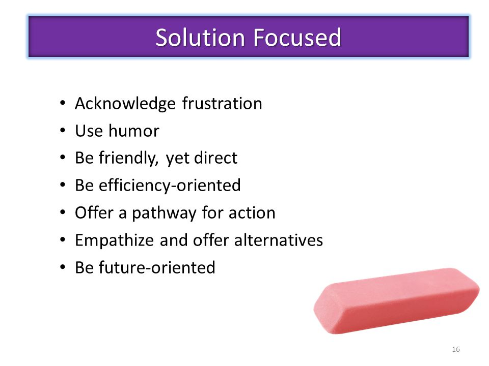 Acknowledge frustration Use humor Be friendly, yet direct Be efficiency-oriented Offer a pathway for action Empathize and offer alternatives Be future-oriented 16 Solution Focused