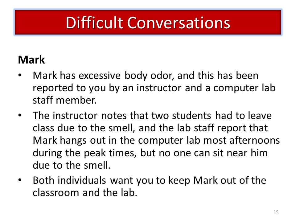19 Difficult Conversations Mark Mark has excessive body odor, and this has been reported to you by an instructor and a computer lab staff member.