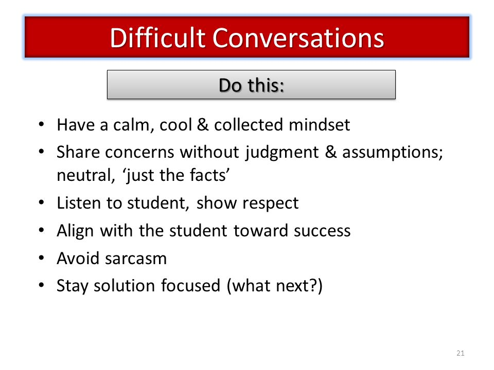 21 Have a calm, cool & collected mindset Share concerns without judgment & assumptions; neutral, 'just the facts' Listen to student, show respect Align with the student toward success Avoid sarcasm Stay solution focused (what next ) Difficult Conversations Do this:
