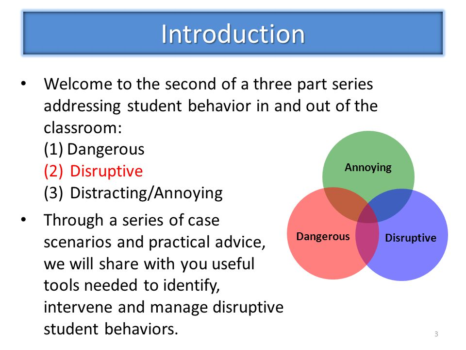 3 Welcome to the second of a three part series addressing student behavior in and out of the classroom: (1)Dangerous (2)Disruptive (3)Distracting/Annoying Introduction Annoying Disruptive Dangerous Through a series of case scenarios and practical advice, we will share with you useful tools needed to identify, intervene and manage disruptive student behaviors.