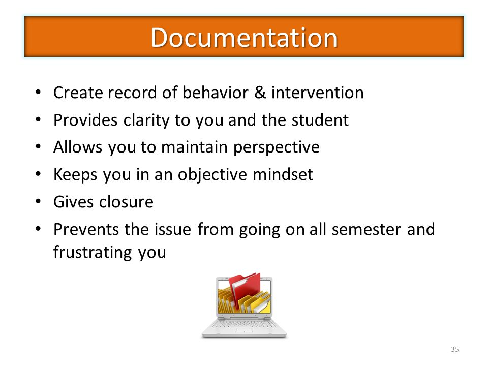 35 Create record of behavior & intervention Provides clarity to you and the student Allows you to maintain perspective Keeps you in an objective mindset Gives closure Prevents the issue from going on all semester and frustrating you Documentation