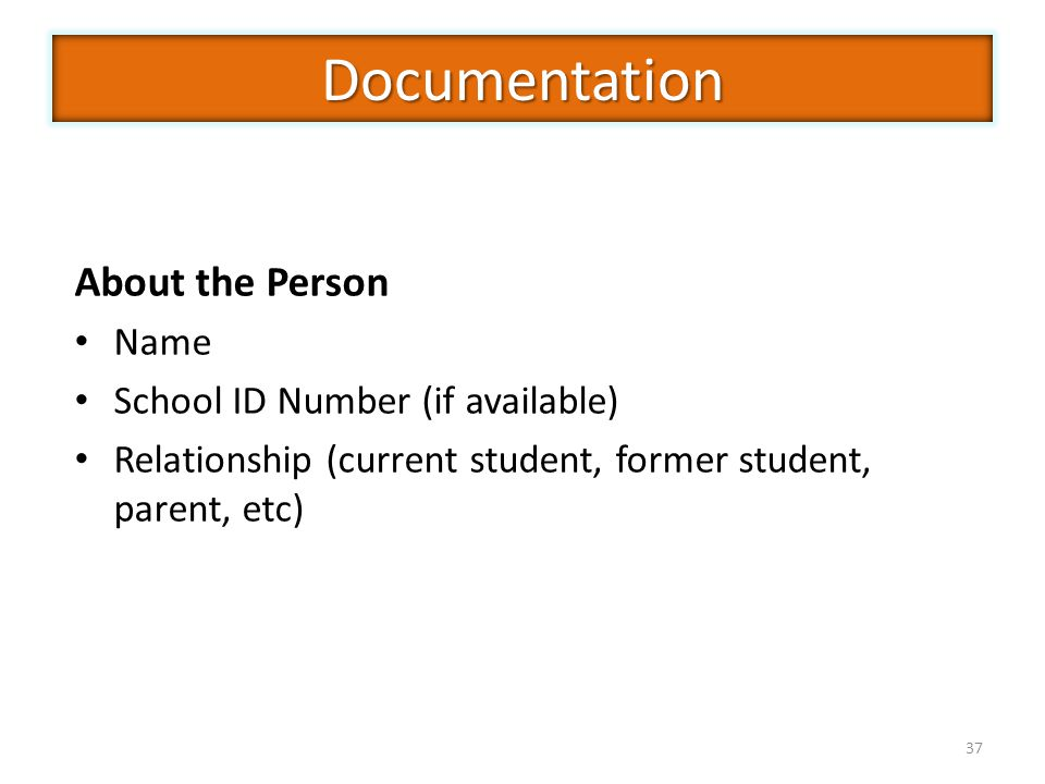 37 About the Person Name School ID Number (if available) Relationship (current student, former student, parent, etc) Documentation