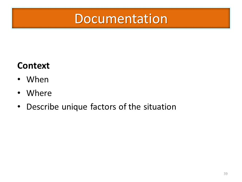 39 Context When Where Describe unique factors of the situation Documentation