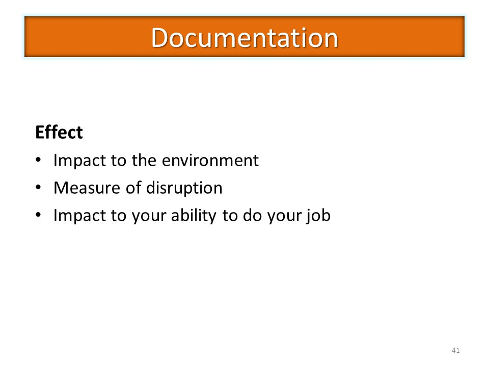 41 Effect Impact to the environment Measure of disruption Impact to your ability to do your job Documentation