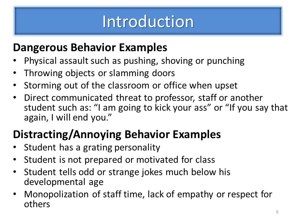 Dangerous Behavior Examples Physical assault such as pushing, shoving or punching Throwing objects or slamming doors Storming out of the classroom or office when upset Direct communicated threat to professor, staff or another student such as: I am going to kick your ass or If you say that again, I will end you. Distracting/Annoying Behavior Examples Student has a grating personality Student is not prepared or motivated for class Student tells odd or strange jokes much below his developmental age Monopolization of staff time, lack of empathy or respect for others 6 Introduction