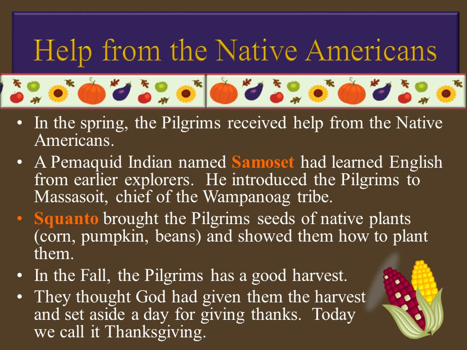 In the spring, the Pilgrims received help from the Native Americans. A Pemaquid Indian named Samoset had learned English from earlier explorers. He in