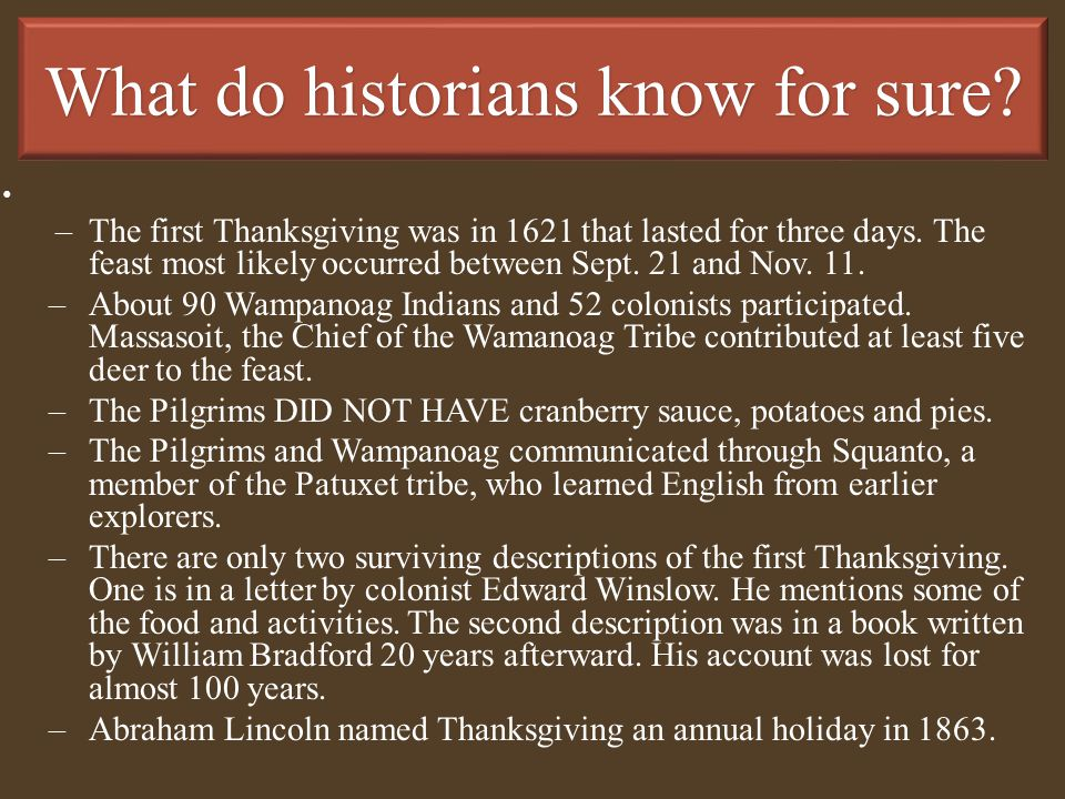 What do historians know for sure? –The first Thanksgiving was in 1621 that lasted for three days. The feast most likely occurred between Sept. 21 and