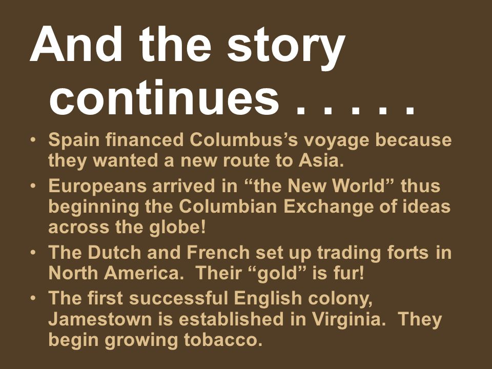 "And the story continues..... Spain financed Columbus's voyage because they wanted a new route to Asia. Europeans arrived in ""the New World"" thus begin"