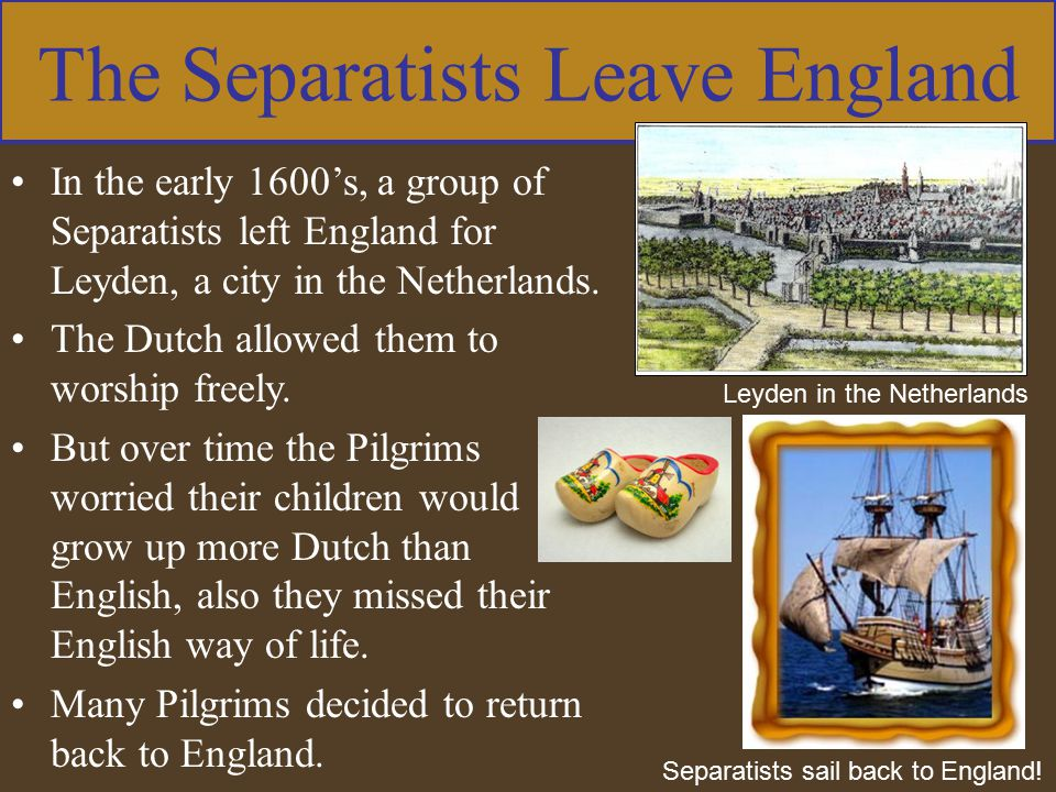 The Separatists Leave England In the early 1600's, a group of Separatists left England for Leyden, a city in the Netherlands. The Dutch allowed them t
