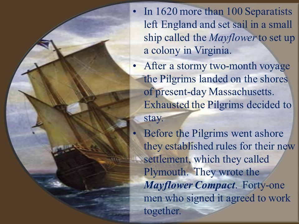 In 1620 more than 100 Separatists left England and set sail in a small ship called the Mayflower to set up a colony in Virginia. After a stormy two-mo