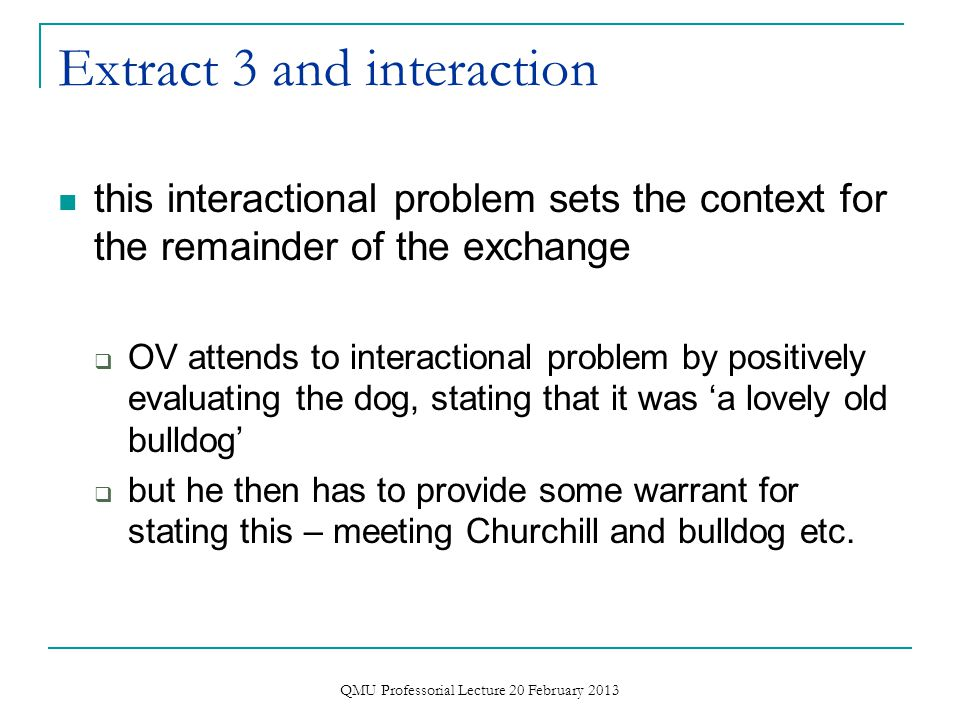 Extract 3 and interaction  OV selects out one feature of bulldogs, that they growl  does this in humorous way  interviewer however does not treat it as humorous and indeed signals that it is problematic QMU Professorial Lecture 20 February 2013