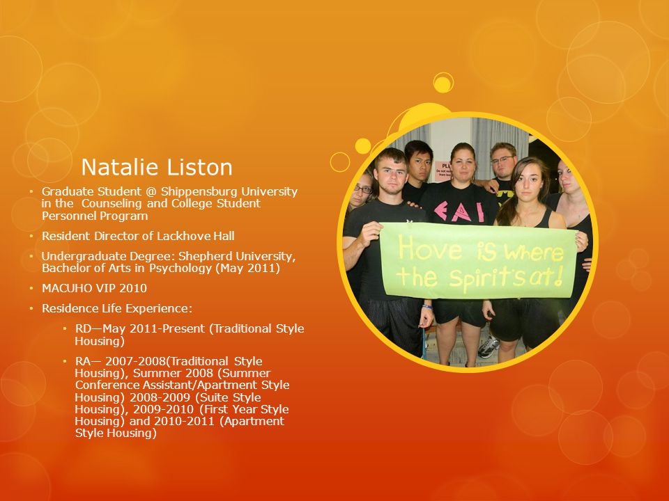 Natalie Liston Graduate Student @ Shippensburg University in the Counseling and College Student Personnel Program Resident Director of Lackhove Hall Undergraduate Degree: Shepherd University, Bachelor of Arts in Psychology (May 2011) MACUHO VIP 2010 Residence Life Experience: RD—May 2011-Present (Traditional Style Housing) RA— 2007-2008(Traditional Style Housing), Summer 2008 (Summer Conference Assistant/Apartment Style Housing) 2008-2009 (Suite Style Housing), 2009-2010 (First Year Style Housing) and 2010-2011 (Apartment Style Housing)