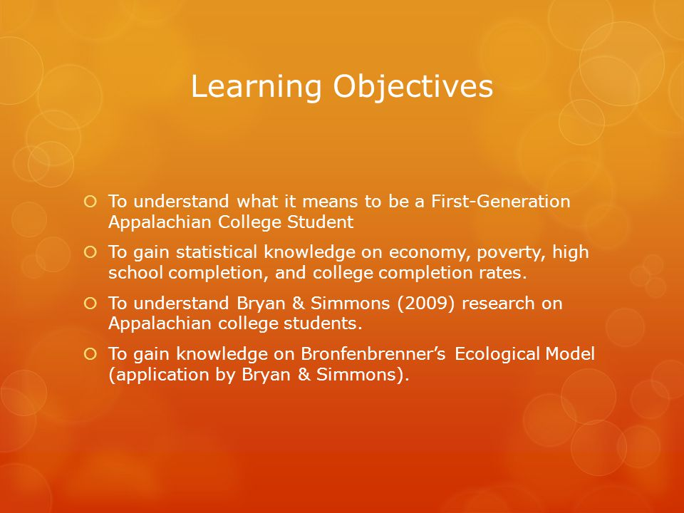 Learning Objectives  To understand what it means to be a First-Generation Appalachian College Student  To gain statistical knowledge on economy, poverty, high school completion, and college completion rates.