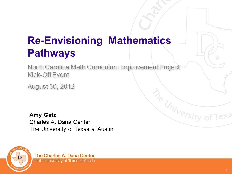 © 2012 1 Re-Envisioning Mathematics Pathways North Carolina Math Curriculum Improvement Project Kick-Off Event August 30, 2012 North Carolina Math Curriculum Improvement Project Kick-Off Event August 30, 2012 Amy Getz Charles A.