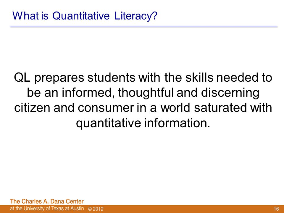 © 2012 What is Quantitative Literacy? QL prepares students with the skills needed to be an informed, thoughtful and discerning citizen and consumer in