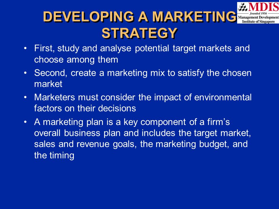First, study and analyse potential target markets and choose among them Second, create a marketing mix to satisfy the chosen market Marketers must con