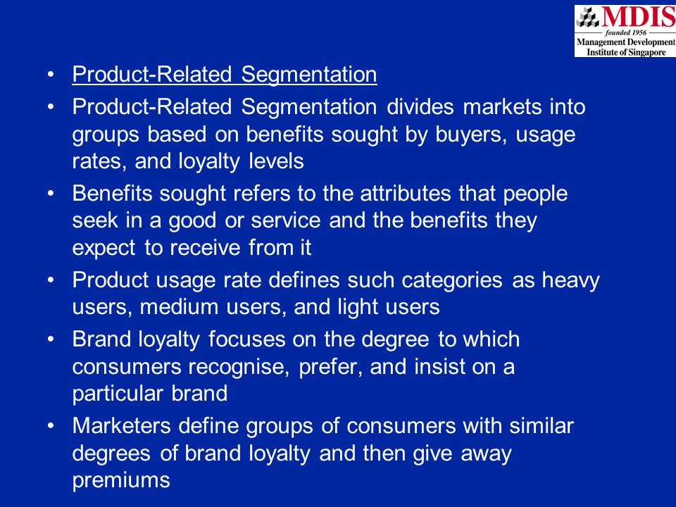 Product-Related Segmentation Product-Related Segmentation divides markets into groups based on benefits sought by buyers, usage rates, and loyalty lev