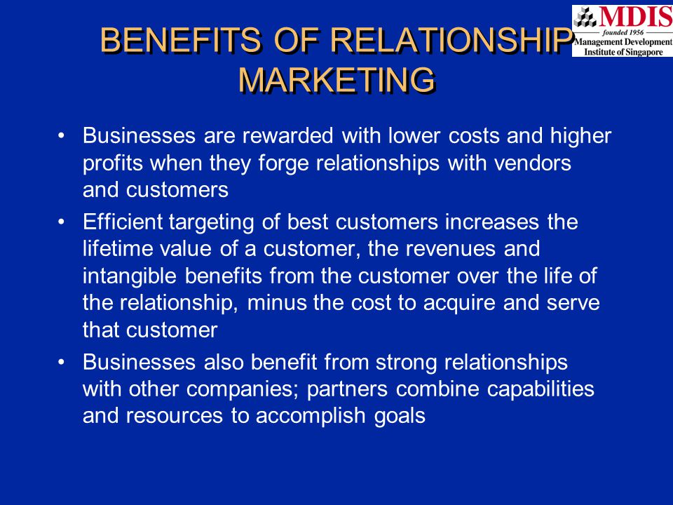 BENEFITS OF RELATIONSHIP MARKETING Businesses are rewarded with lower costs and higher profits when they forge relationships with vendors and customer