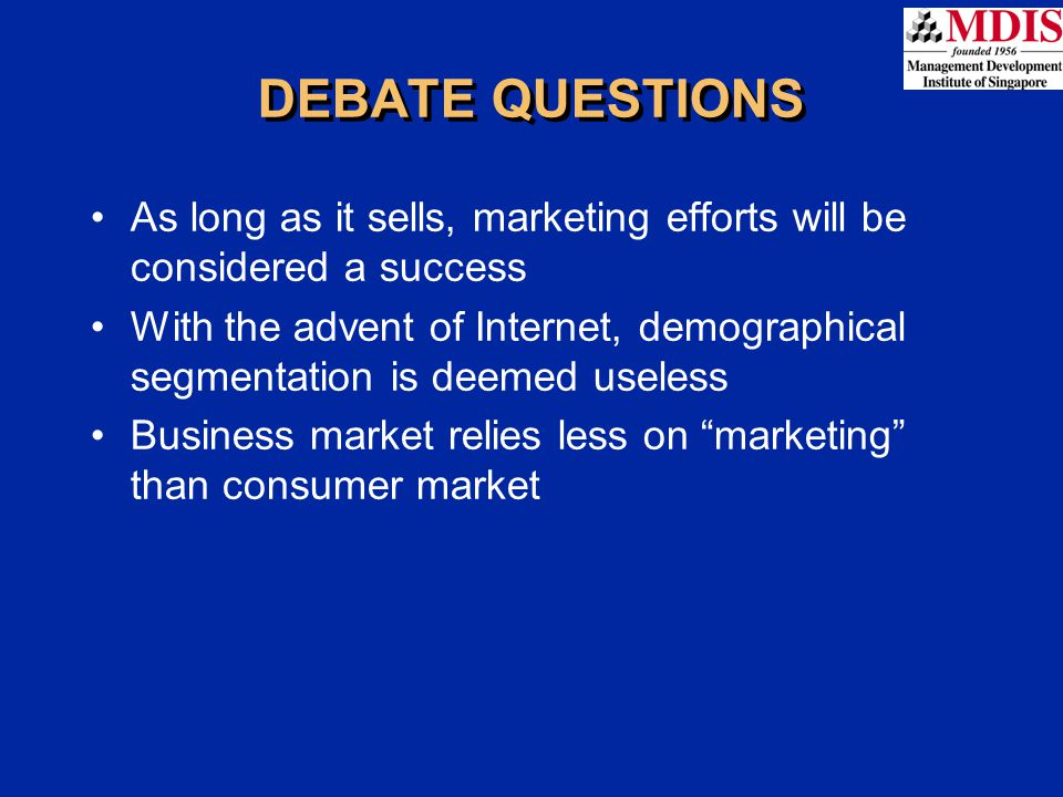 DEBATE QUESTIONS As long as it sells, marketing efforts will be considered a success With the advent of Internet, demographical segmentation is deemed