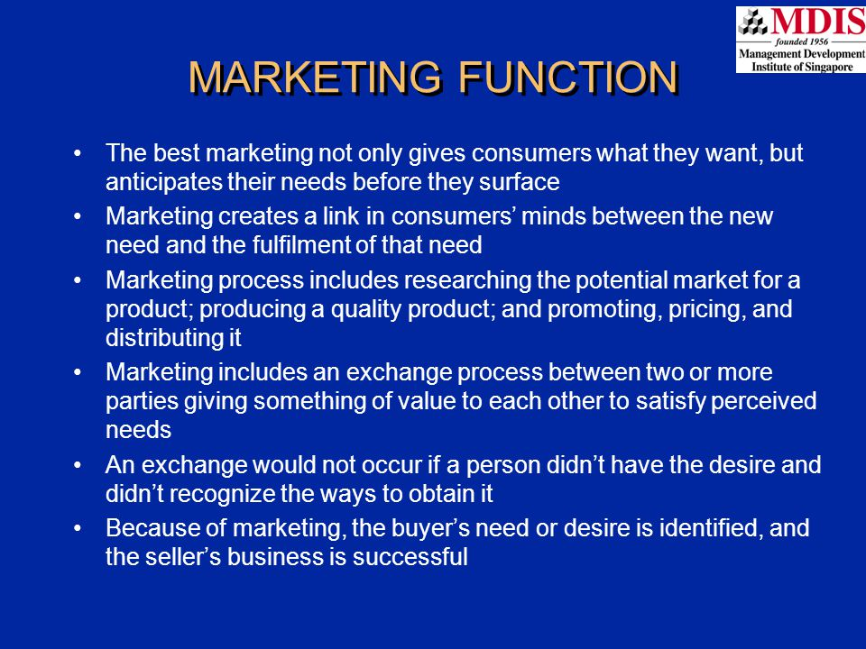 MARKETING FUNCTION The best marketing not only gives consumers what they want, but anticipates their needs before they surface Marketing creates a lin