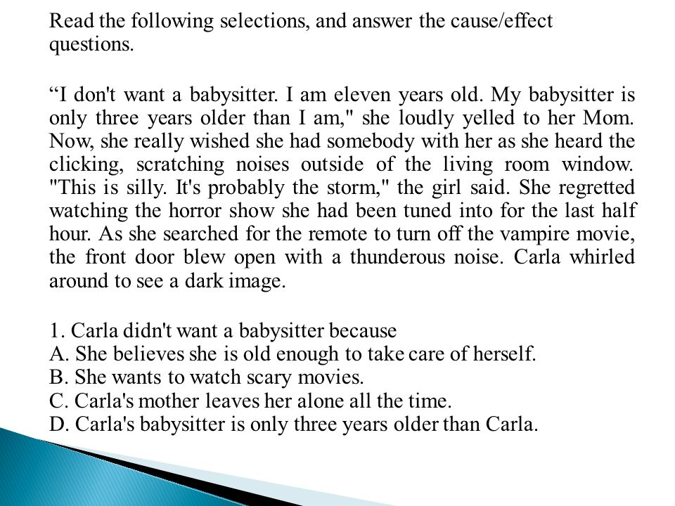 "Read the following selections, and answer the cause/effect questions. ""I don't want a babysitter. I am eleven years old. My babysitter is only three y"